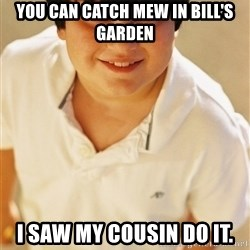 Annoying Childhood Friend - you can catch mew in Bill's Garden I Saw my cousin do it.