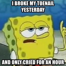 Tough Spongebob - I BROKE MY TOENAIL YESTERDAY AND ONLY CRIED FOR AN HOUR