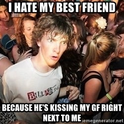 Sudden Realization Ralph - i hate my best friend  because he's kissing my gf right next to me