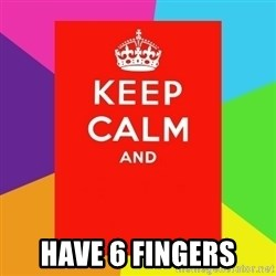 Keep calm and - HAVE 6 FINGERS