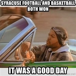 Ice Cube Good Day - syracuse football and basketball both won it was a good day