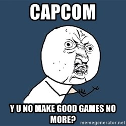 Y U No - capcom y u no make good games no more?