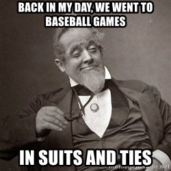1889 [10] guy - BACK IN MY DAY, WE WENT TO BASEBALL GAMES IN SUITS AND TIES