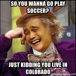yaowonkaxd - so you wanna go play soccer? just kidding you live in colorado