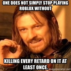 One Does Not Simply - One does not simply stop playing ROBLOX without killing every retard on it at least once.
