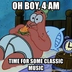 Patrick Star 3 am - oh boy, 4 AM Time for some classic music