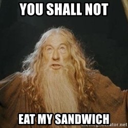 You shall not pass - YOU SHALL NOT EAT MY SANDWICH