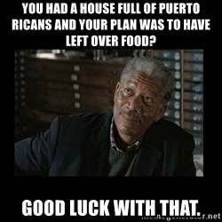 Lucius Fox - You had a house full of puerto ricans and your plan was to have left over food? Good luck with that.