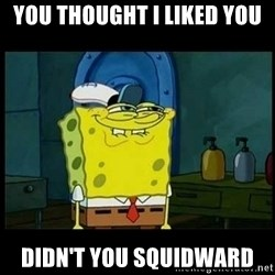 Don't you, Squidward? - YOU THOUGHT I LIKED YOU DIDN'T YOU SQUIDWARD