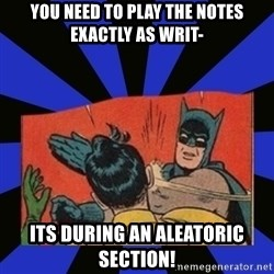 Batman Slaps Robin - You need to play the notes exactly as writ- its during an aleatoric section!