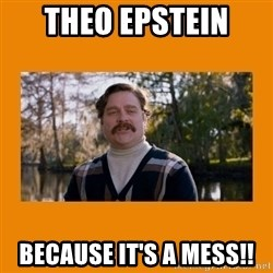 Marty Huggins - Theo Epstein  Because iT's a mess!!