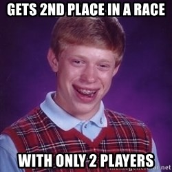 Bad Luck Brian - gets 2nd place in a race with only 2 players