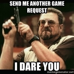 am i the only one around here - send me another game request i dare you