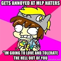 "rabid idiot brony - GEts annoyed at mlp haters ""Im going to love and tolerate the hell out of you"