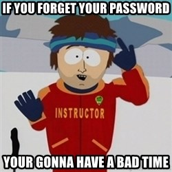 SouthPark Bad Time meme - If you forget your password your gonna have a bad time