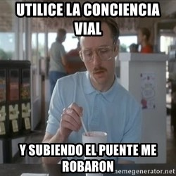so i guess you could say things are getting pretty serious - UTILICE LA CONCIENCIA VIAL Y SUBIENDO EL PUENTE ME ROBARON