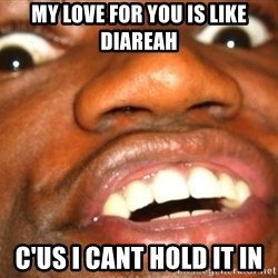Wow Black Guy - My love for you is like diareah  C'us I caNt hold it in