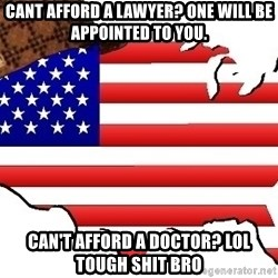 Scumbag America - Cant afford a lawyer? one will be appointed to you. can't afford a doctor? lol tough shit bro