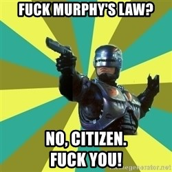 Robocop - Fuck Murphy's Law? no, citizen.                fuck you!