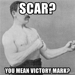 overly manlyman - Scar? You mean victory mark?