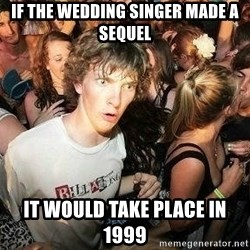 -Sudden Clarity Clarence - iF THE WEDDING SINGER MADE A SEQUEL IT WOULD TAKE PLACE IN 1999