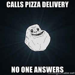 Forever Alone - Calls pizza delivery no one answers