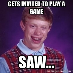 Bad Luck Brian - Gets invited to play a game Saw...