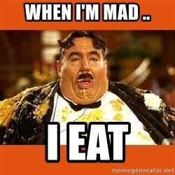 Fat Guy - WHEN I'M MAD .. I EAT
