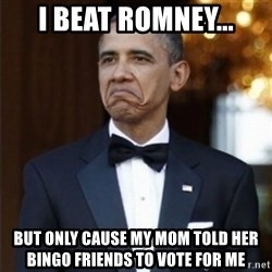 Not Bad Obama - i beat romney... but only cause my mom told her bingo friends to vote for me