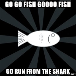 rNd fish - GO GO FISH GOOOO FISH GO RUN FROM THE SHARK