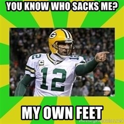 Aaron Rodgers - you know who sacks me? my own feet