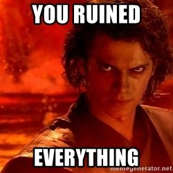 Anakin Skywalker - you ruined  everything