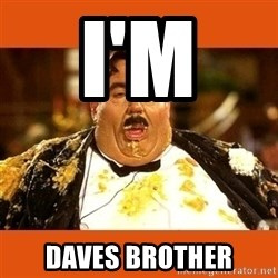Fat Guy - I'M  DAVES BROTHER