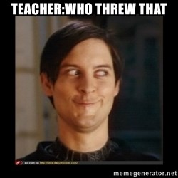 Tobey_Maguire - TEACHER:WHO THREW THAT