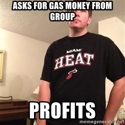 Meaningless Martin - asks for gas money from group profits