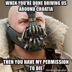 Bane Batman - When you're done driving us around croatia then you have my peRmission to die