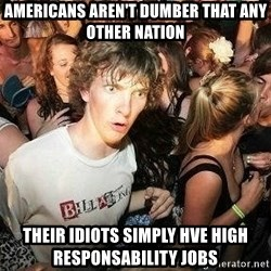 -Sudden Clarity Clarence - Americans aren't dumber that any other nation their idiots simply hve high responsability jobs