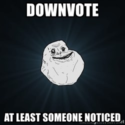 Forever Alone - Downvote At least someone noticed