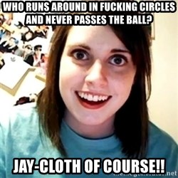 Overly Obsessed Girlfriend - Who runs around in fucking circles and never passes the ball? Jay-cloth of course!!