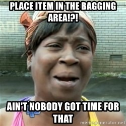 Ain't Nobody got time fo that - Place item in the bagging area!?! Ain't nobody got time for that