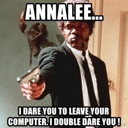 I double dare you - annalee... i dare you to leave your computer. I double dare you !