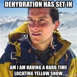 Bear Grylls Loneliness - dehydration has set in am i am having a hard time locating yellow snow