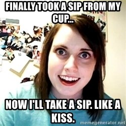 Creepy Girlfriend Meme - FINALLY TOOK A SIP FROM MY CUP... nOW i'LL TAKE A SIP. LIKE A KISS.