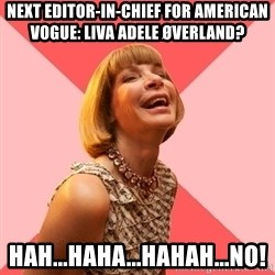 Amused Anna Wintour - Next editor-in-chief for american vogue: Liva Adele øverland? HAH...HAHA...HAHAH...NO!