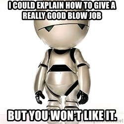 Marvin the Paranoid Android - I could explain how to give a really good blow job But you won't like it.