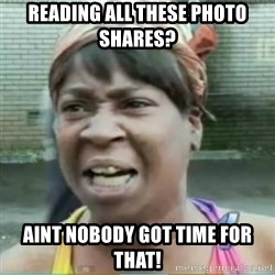 Sweet Brown Meme - Reading all these Photo shares? Aint nobody got time for that!