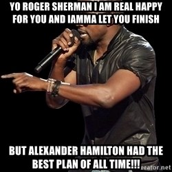 Kanye West - Yo Roger Sherman I am real happy for you and Iamma let you finish But alexander hamilton had the best plan of all time!!!