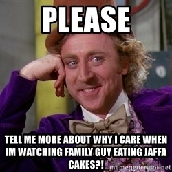 Willy Wonka - Please tell me more about why i care when im watching family guy eating jaffa cakes?!