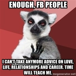 Chill Out Lemur - Enough, fb people I can't take anymore advice on love, life, relationships and career. time will teach me.