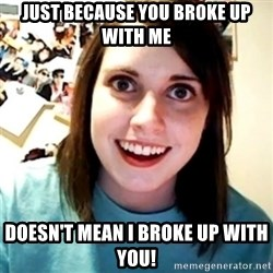 Overly Obsessed Girlfriend - Just because you broke up with me  doesn't mean i broke up with you!